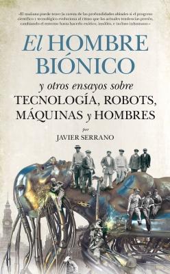 El hombre biónico y otros ensayos sobre tecnología, robots, máquinas y hombres